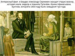 Интересный факт, в Бердах Александр Сергеевич находит старую казачку, которая