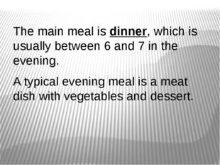 The main meal is dinner, which is usually between 6 and 7 in the evening. A t