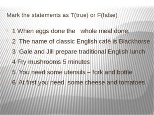Mark the statements as T(true) or F(false) 1 When eggs done the whole meal do