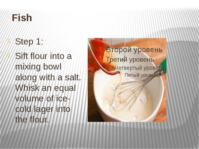 Fish Step 1: Sift flour into a mixing bowl along with a salt. Whisk an equal...