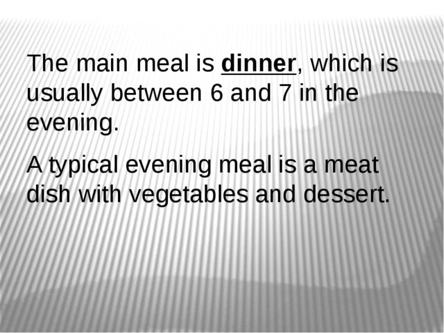 The main meal is dinner, which is usually between 6 and 7 in the evening. A t...