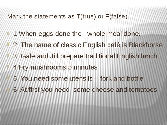 Mark the statements as T(true) or F(false) 1 When eggs done the whole meal do...