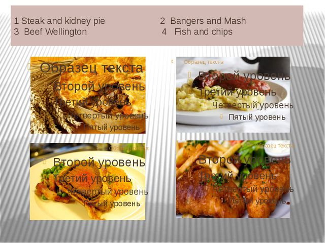 1Steak and kidney pie 2 Bangers and Mash 3 Beef Wellington 4 Fish and chips...