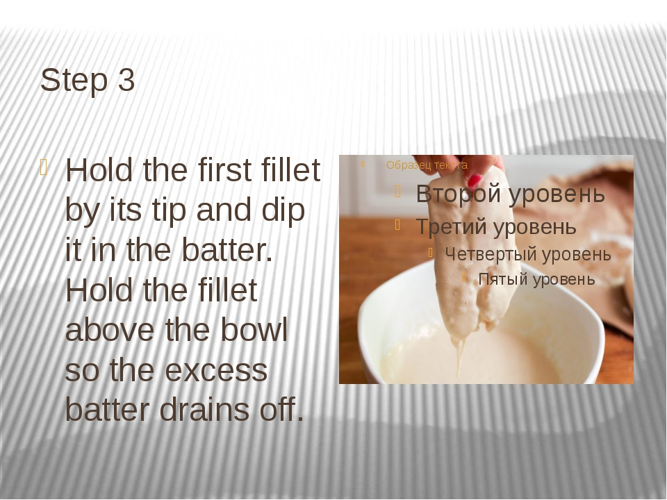 Step 3 Hold the first fillet by its tip and dip it in the batter. Hold the fi...