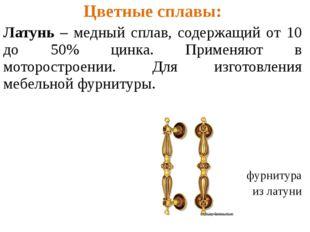 . Цветные сплавы: Латунь – медный сплав, содержащий от 10 до 50% цинка. Приме