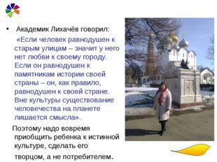 Академик Лихачёв говорил: «Если человек равнодушен к старым улицам – значит