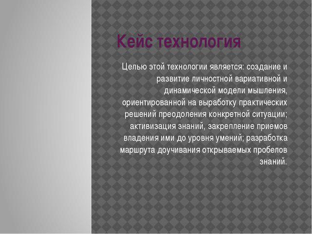 Кейс технология Целью этой технологии является: создание и развитие личностно...