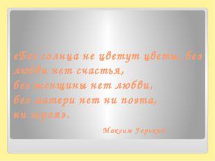 «Без солнца не цветут цветы, без любви нет счастья, без женщины нет любви, б