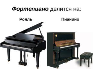 Фортепиано делится на: РояльПианино