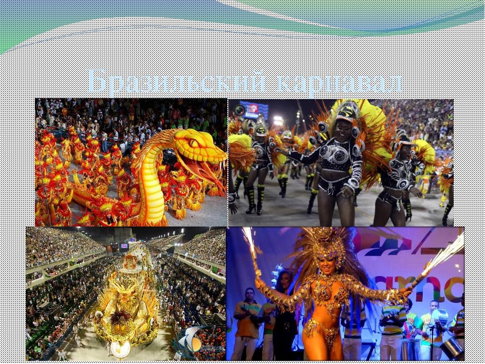 Бразильский карнавал Проводится за 40 дней до Пасхи, проводится ежегодно и дл...