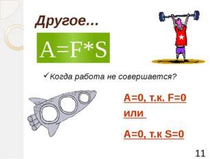 Другое… A=F*S Когда работа не совершается? А=0, т.к. F=0 или А=0, т.к S=0