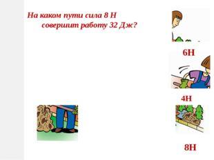 На каком пути сила 8 Н совершит работу 32 Дж? 4Н 6Н 8Н