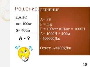 Решение: ДАНО m= 100кг S= 400м А - ? РЕШЕНИЕ А= FS F = mg F = 100кг*10Н/кг =