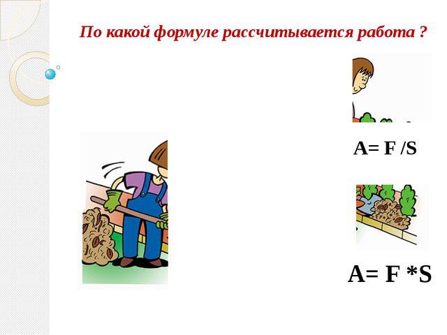 По какой формуле рассчитывается работа ? А= F /S А= F *S