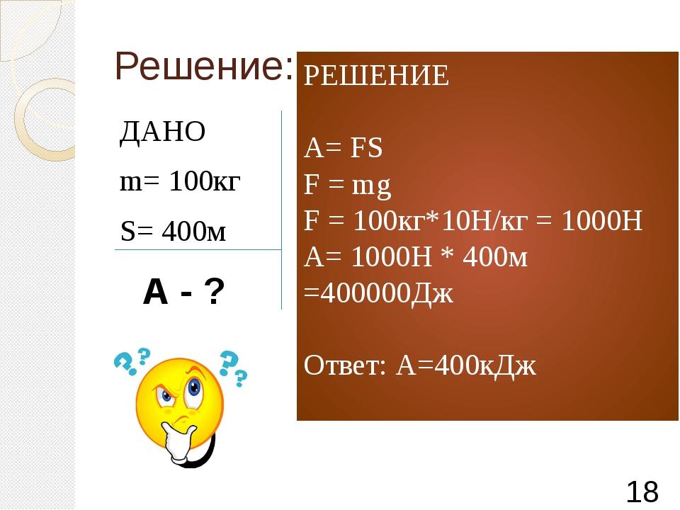 Решение: ДАНО m= 100кг S= 400м А - ? РЕШЕНИЕ А= FS F = mg F = 100кг*10Н/кг =...