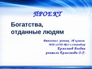 ПРОЕКТ Богатства, отданные людям Выполнил ученик 3б класса МОУ «СОШ №11» г.Сы