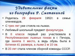 Удивительные факты из биографии Р. Сметаниной Родилась 29 февраля 1952г. в се