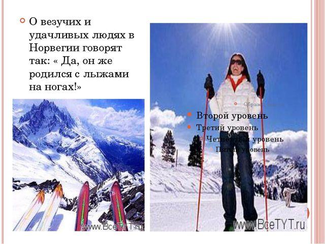 О везучих и удачливых людях в Норвегии говорят так: « Да, он же родился с лы...