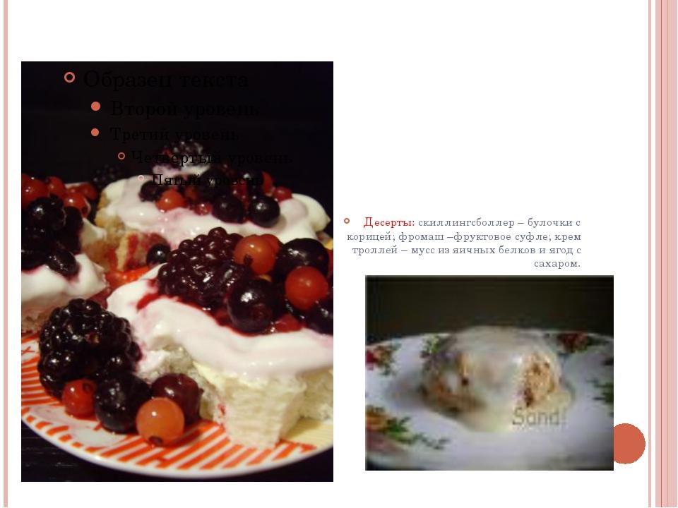 Десерты: скиллингсболлер – булочки с корицей; фромаш –фруктовое суфле; крем...