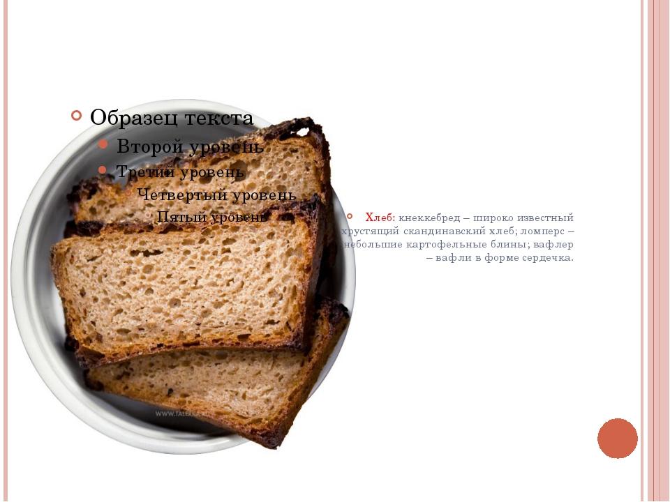 Хлеб: кнеккебред – широко известный хрустящий скандинавский хлеб; ломперс –...