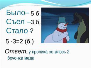 Было– Съел – Стало - 3 б. 5 б. ? 5 -3=2 (б.) Ответ: у кролика осталось 2 бочо