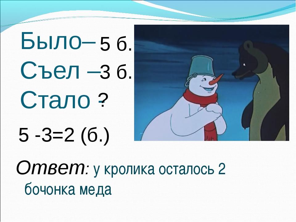 Было– Съел – Стало - 3 б. 5 б. ? 5 -3=2 (б.) Ответ: у кролика осталось 2 бочо...