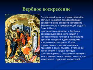 Вербное воскресение Сегодняшний день — торжественный и светлый, на время прео