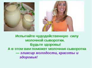Испытайте чудодейственную силу молочной сыворотки. Будьте здоровы! А в этом в