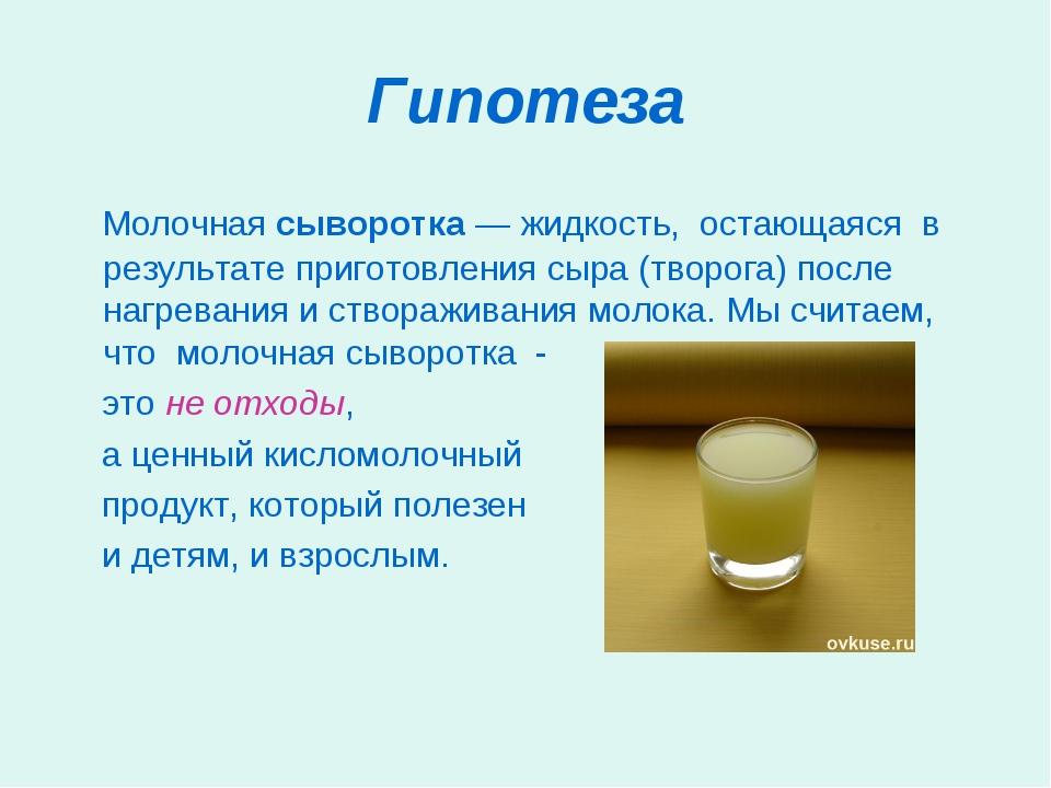 Гипотеза Молочная сыворотка— жидкость, остающаяся в результате приготовления...