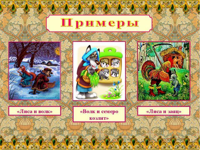 «Лиса и волк» «Волк и семеро козлят» «Лиса и заяц»