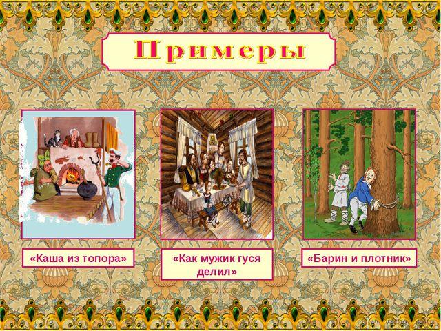 «Каша из топора» «Как мужик гуся делил» «Барин и плотник»