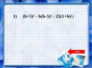 1) (b+5)³ - b(b-5)² - 25(1+b)²; Қайту
