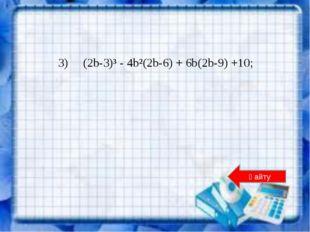 3) (2b-3)³ - 4b²(2b-6) + 6b(2b-9) +10; Қайту