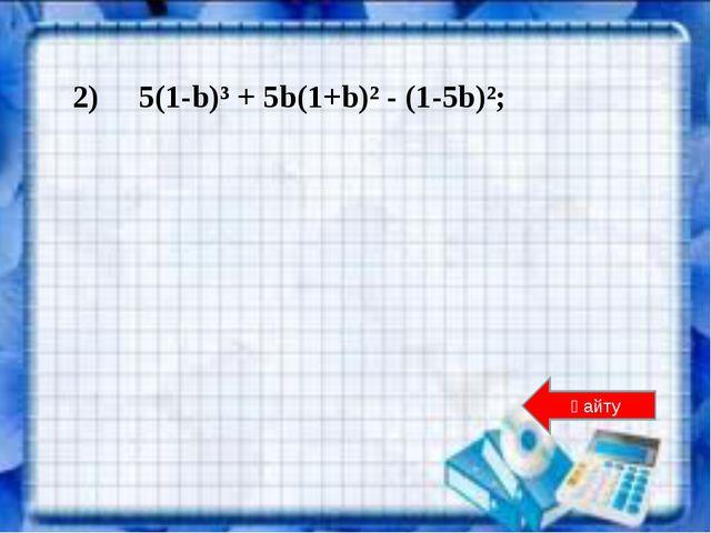 2) 5(1-b)³ + 5b(1+b)² - (1-5b)²; Қайту