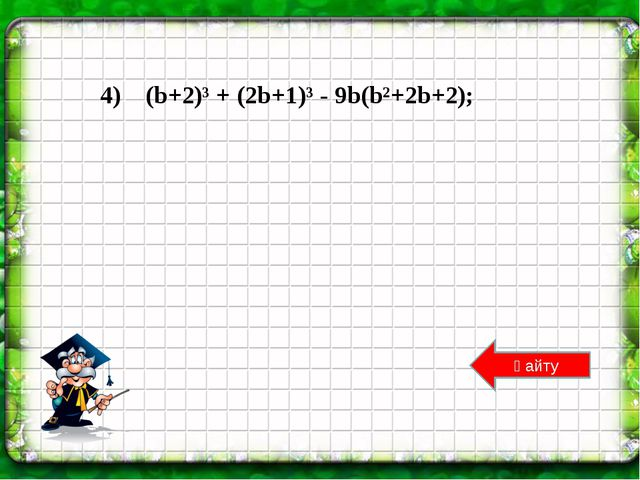 Қайту 4) (b+2)³ + (2b+1)³ - 9b(b²+2b+2);