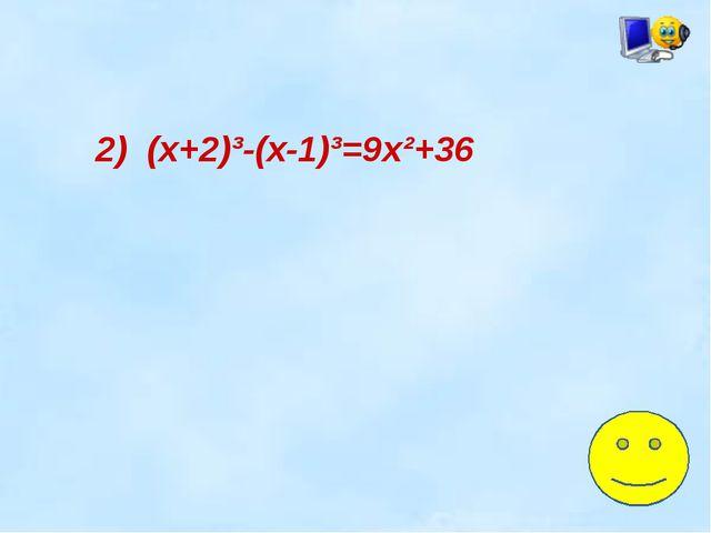 2) (х+2)³-(х-1)³=9х²+36