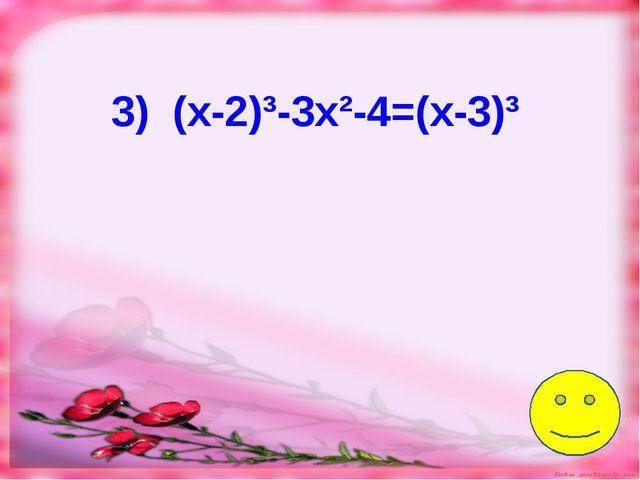 3) (х-2)³-3х²-4=(х-3)³