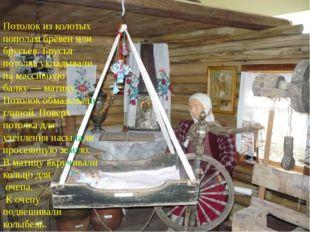 Потолок из колотых пополам брёвен или брусьев. Брусья потолка укладывали на м