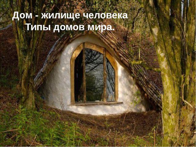 Дом - жилище человека Типы домов мира.