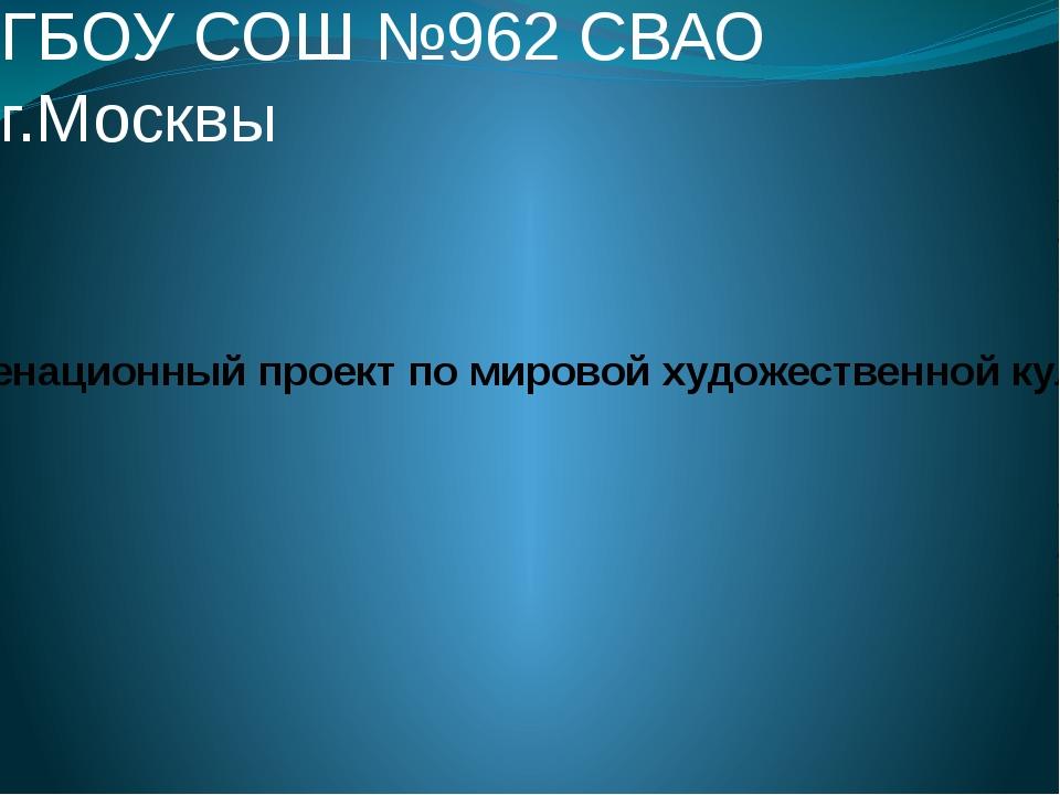 ГБОУ СОШ №962 СВАО г.Москвы Экзаменационный проект по мировой художественной...