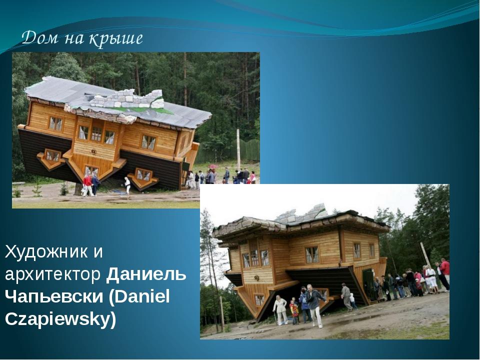 Дом на крыше Художник и архитектор Даниель Чапьевски (Daniel Czapiewsky)