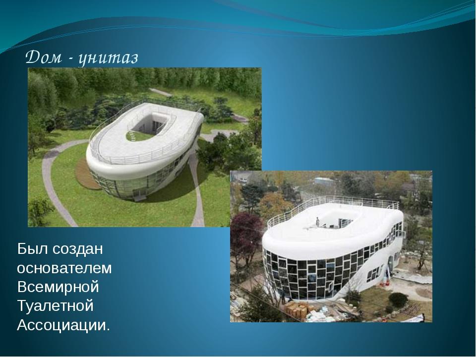 Дом - унитаз Был создан основателем Всемирной Туалетной Ассоциации.