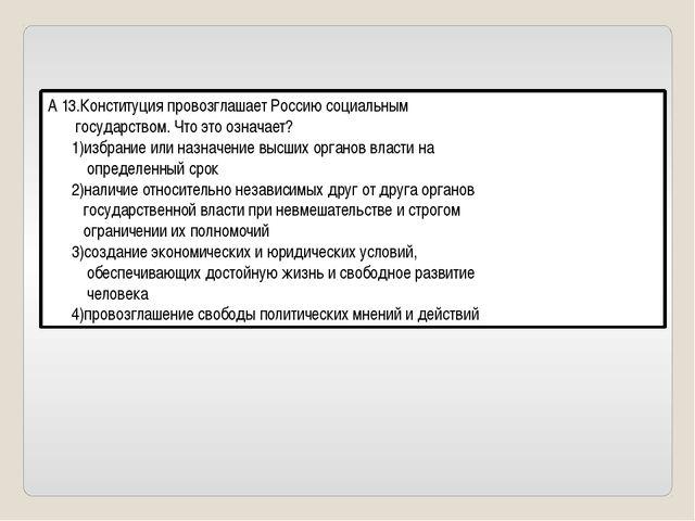 А 13.Конституция провозглашает Россию социальным государством. Что это означа...