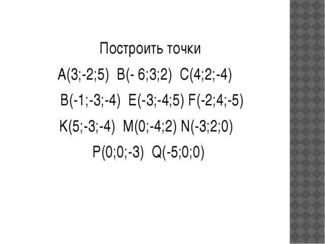 Построить точки A(3;-2;5) B(- 6;3;2) С(4;2;-4) В(-1;-3;-4) E(-3;-4;5) F(-2;4...