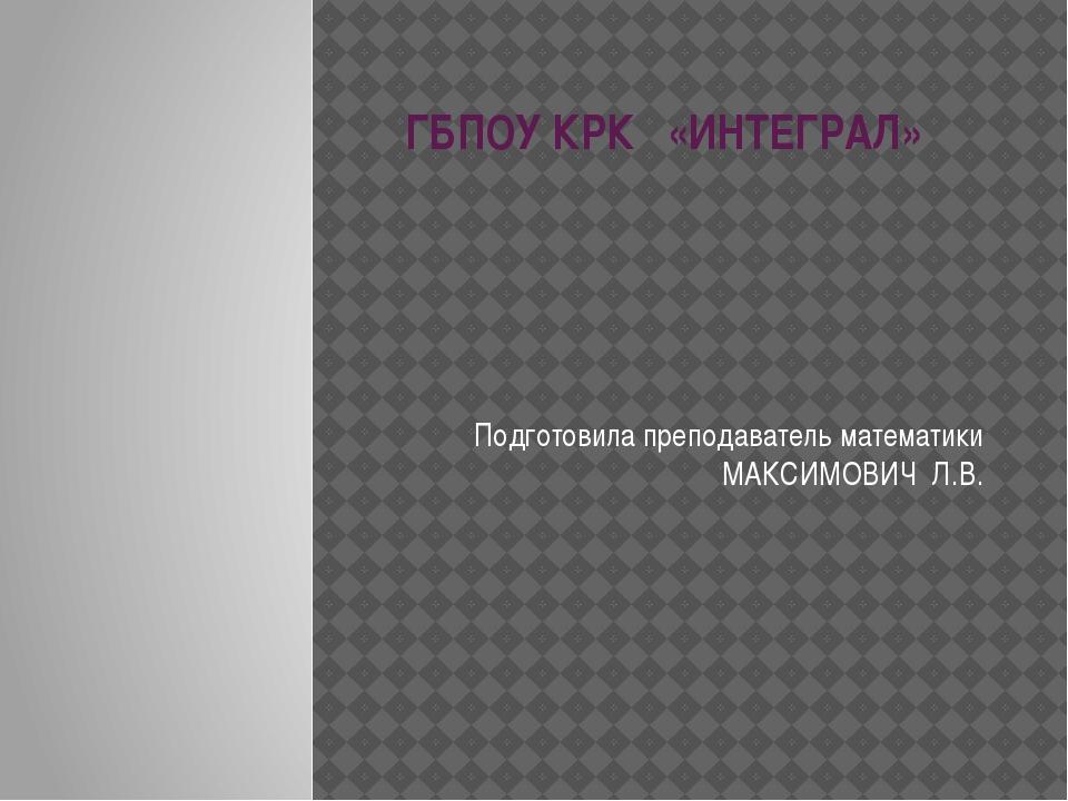 ГБПОУ КРК «ИНТЕГРАЛ» Подготовила преподаватель математики МАКСИМОВИЧ Л.В.