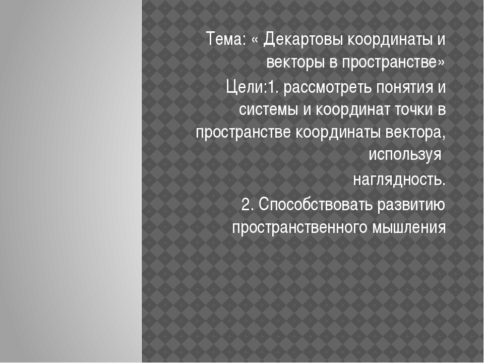 Тема: « Декартовы координаты и векторы в пространстве» Цели:1. рассмотреть п...