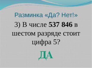 Разминка «Да? Нет!» 3) В числе 537 846 в шестом разряде стоит цифра 5? ДА