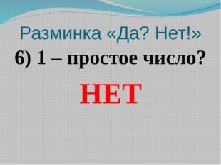 Разминка «Да? Нет!» 6) 1 – простое число? НЕТ