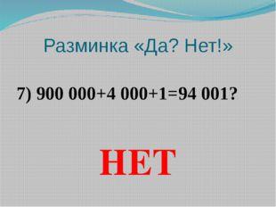 Разминка «Да? Нет!» 7) 900 000+4 000+1=94 001? НЕТ