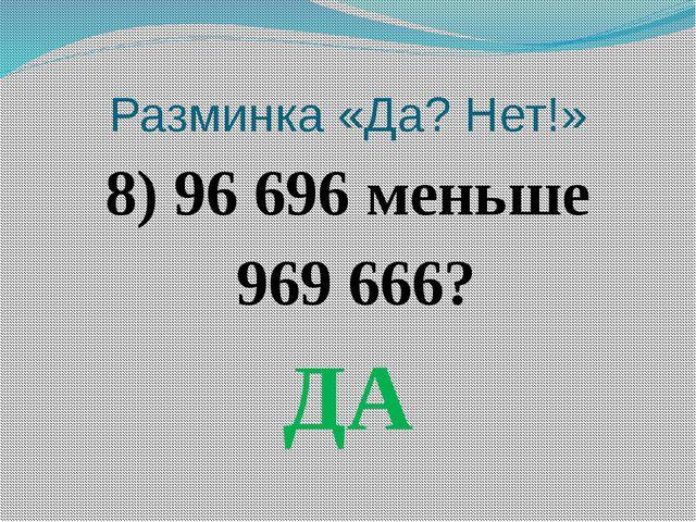 Разминка «Да? Нет!» 8) 96 696 меньше 969 666? ДА